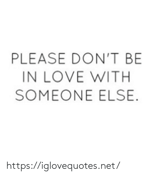 Love, Net, and Href: PLEASE DON'T BE  IN LOVE WITH  SOMEONE ELSE. https://iglovequotes.net/