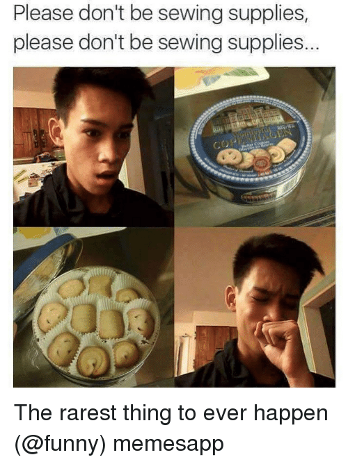 Funny, Memes, and 🤖: Please don't be sewing supplies,  please don't be sewing supplies. The rarest thing to ever happen (@funny) memesapp