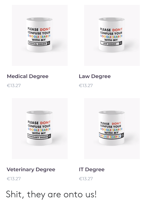 Google, Shit, and Google Search: PLEASE DONT  CONFUSE YOUR  GOOGLE SEARCH  WITH ΜY  MEDICAL DEGREE Q  PLEASE DONT  CONFUSE YOUR  GOOGLE SEARCH  WITH ΜY  a  LAW DEGREE  Medical Degree  Law Degree  €13.27  €13.27  PLEASE DONT  CONFUSE YOUR  GOOGLE SEARCH  WITH MY  VETERINARY DEGREE  PLEASE DONT  CONFUSE YOUR  GOOGLE SEARCH  WITH MΥ  G00GLE SEARCH  Veterinary Degree  IT Degree  €13.27  €13.27 Shit, they are onto us!