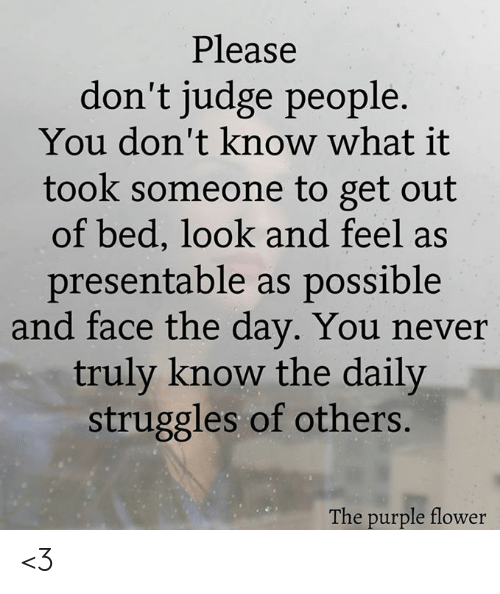 Memes, Flower, and Purple: Please  don't judge people.  You don't know what it  took someone to get out  of bed, look and feel as  presentable as possible  and face the day. You never  truly know the daily  struggles of others.  The purple flower <3