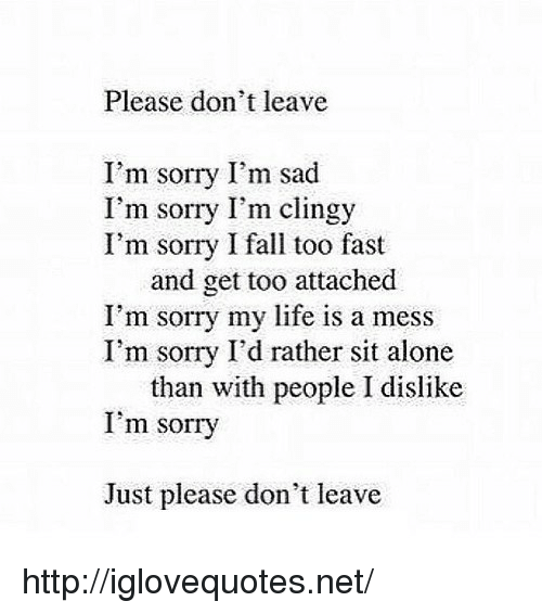 life is a mess: Please don't leave  I'm sorry I'm sad  I'm sorry I'm clingy  I'm sorry I fall too fast  and get too attached  I'm sorry my life is a mess  I'm sorry I'd rather sit alone  than with people I dislike  I'm sorry  Just please don't leave http://iglovequotes.net/