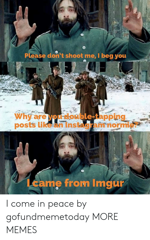 Beg You: Please don't shoot me, I beg you  Why are you double-tapping  posts like an Instagramnormie?  Lcame from Imgur I come in peace by gofundmemetoday MORE MEMES
