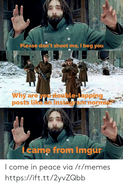 Beg You: Please don't shoot me, I beg you  Why are you double-tapping  posts like an Instagramnormie?  Lcame from Imgur I come in peace via /r/memes https://ift.tt/2yvZQbb