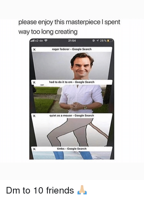 "Friends, Google, and Memes: please enjoy this masterpiece l spent  way too long creating  ""11 o2.do令  21:54  roger federer Google Search  had to do it to em Google Search  quiet as a mouse Google Search  timbs Google Search Dm to 10 friends 🙏🏼"