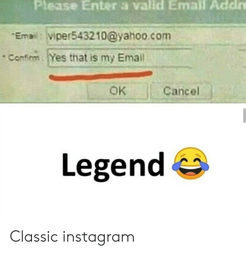 Cancel: Please Enter a vallid Email Addire  Email: viper543210@yahoo.com  Confirm Yes that is my Email  OK  Cancel  Legend Classic instagram
