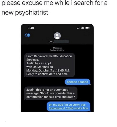 God, Oh My God, and Sorry: please excuse me while i search for a  new psychiatrist  3:40  .LTE  (630  iMessage  Today 3:36 PM  From Behavioral Health Education  Services.  Justin has an appt  with Dr. Marshall on  Monday, October 7 at 12:45 PM.  Reply to confirm date and time.  реерее роороо  Justin, this is not an automated  message. Should we consider this a  confirmation for said time and date?  oh my god i'm so sorry. yes,  tomorrow at 12:45 works fine .
