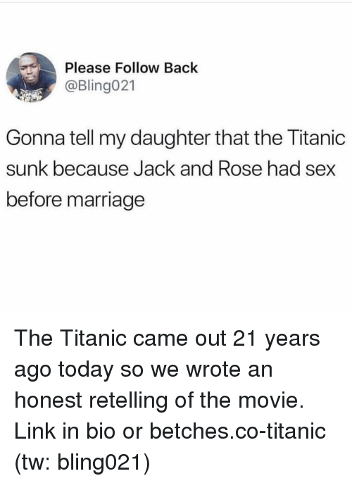 Marriage, Sex, and Titanic: Please Follow Back  @Bling021  Gonna tell my daughter that the Titanic  sunk because Jack and Rose had sex  before marriage The Titanic came out 21 years ago today so we wrote an honest retelling of the movie. Link in bio or betches.co-titanic (tw: bling021)