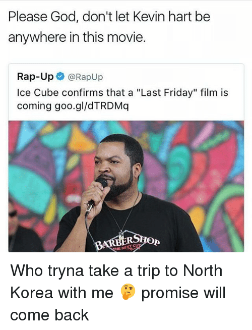"""Cubing: Please God, don't let Kevin hart be  anywhere in this movie.  Rap-Up e》 @Rapup  Ice Cube confirms that a """"Last Friday"""" film is  coming goo.gl/dTRDMq  Op Who tryna take a trip to North Korea with me 🤔 promise will come back"""