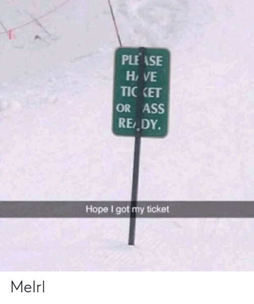 Ass, Hope, and MeIRL: PLEASE  HVE  TIC KET  OR ASS  RE,DY  Hope I got my ticket MeIrl