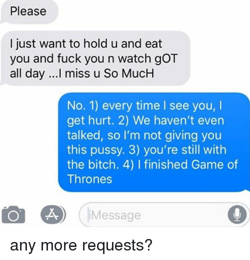 Bitch, Fuck You, and Game of Thrones: Please  I just want to hold u and eat  you and fuck you n watch gOT  all day ...! miss u So MucH  No. 1) every time I see you,I  get hurt. 2) We haven't even  talked, so I'm not giving you  this pussy. 3) you're still with  the bitch. 4) I finished Game of  Thrones  Message any more requests?