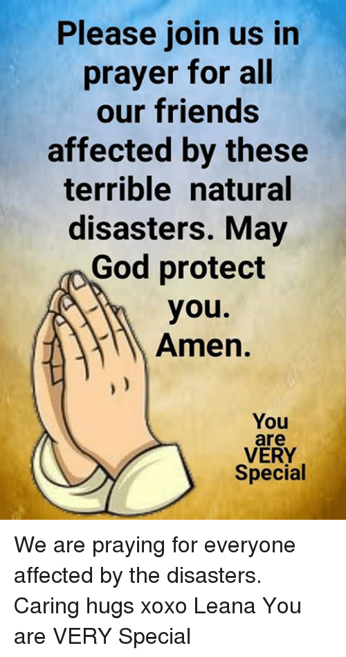 amenable: Please join us in  prayer for all  our friends  affected by these  terrible natural  disasters. May  God protect  you.  Amen.  You  are  VERY  Special We are praying for everyone affected by the disasters. Caring hugs xoxo Leana  You are VERY Special