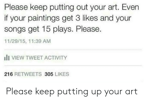 Paintings, Songs, and Art: Please keep putting out your art. Even  if your paintings get 3 likes and your  songs get 15 plays. Please.  11/29/15, 11:39 AM  li VIEW TWEET ACTIVITY  216 RETWEETS 305 LIKES Please keep putting up your art