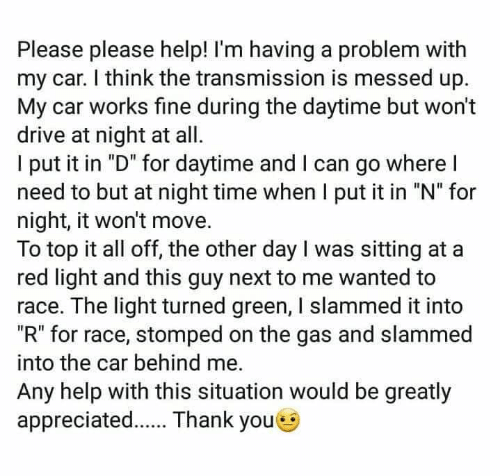 "Please Please: Please please help! I'm having a problem with  my car. I think the transmission is messed up.  My car works fine during the daytime but won't  drive at night at all  l put it in ""D"" for daytime and l can go where l  need to but at night time when I put it in ""N"" for  night, it won't move.  To top it all off, the other day I was sitting at a  red light and this guy next to me wanted to  race. The light turned green, I slammed it into  ""R"" for race, stomped on the gas and slammed  into the car behind me.  Any help with this situation would be greatly  appreciated. Thank youe"
