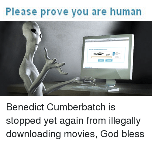 Downloading: Please prove you are human Benedict Cumberbatch is stopped yet again from illegally downloading movies, God bless