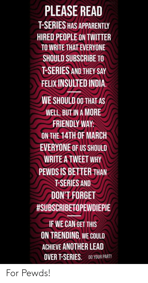 Apparently, Twitter, and Dank Memes: PLEASE READ  T-SERIES HAS APPARENTLY  HIRED PEOPLE ON TWITTER  TO WRITE THAT EVERYONE  SHOULD SUBSCRIBE TO  T-SERIES AND THEY SAY  FELIX INSULTEDINDIA  WE SHOULD 00 THAT AS  WELL, BUT IN A MORE  FRIENDLY WAY  ON THE 14TH OF MARCH  EVERYONE OF US SHOULD  WRITE A TWEET WHY  PEWDS IS BETTER THAN  T-SERIES AND  DON'T FORGET  #SUBSCRIBETOPEWDIEPIE  IF WE CAN GET THIS  ON TRENDING WE COULD  ACHIEVE ANOTHER LEAD  OVER T-SERIES.  DO YOUR PART! For Pewds!