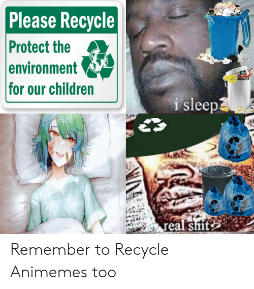 Anime, Children, and Sleep: Please Recycle  Protect the  environment  for our children  i sleep  RECYCLE  000  PCYCLE  real smit Remember to Recycle Animemes too