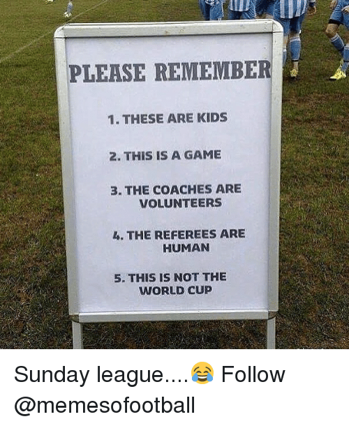 Memes, World Cup, and Game: PLEASE REMEMBE  1. THESE ARE KIDS  2. THIS IS A GAME  3. THE COACHES ARE  VOLUNTEERS  4. THE REFEREES ARE  HUMAN  5. THIS IS NOT THE  WORLD CUP Sunday league....😂 Follow @memesofootball