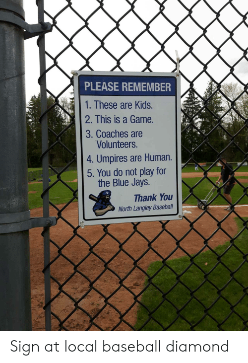do not play: PLEASE REMEMBER  1. These are Kids.  2. This is a Game.  3. Coaches are  Volunteers.  4. Umpires are Human.  5. You do not play for  the Blue Jays.  Thank You  North Langley Baseball Sign at local baseball diamond