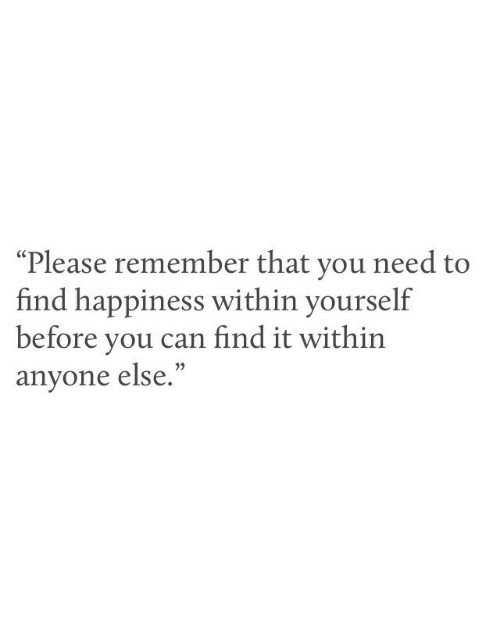 """Find Happiness: """"Please remember that you need to  find happiness within yourself  before you can find it within  anyone else.  (C"""