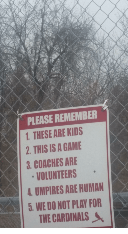 do not play: PLEASE REMEMBER1  1. THESE ARE KIDS  2. THIS IS A GAME  3. COACHES ARE  VOLUNTEERS  4. UMPIRES ARE HUMAN  5. WE DO NOT PLAY FOR  THE CARDINALS