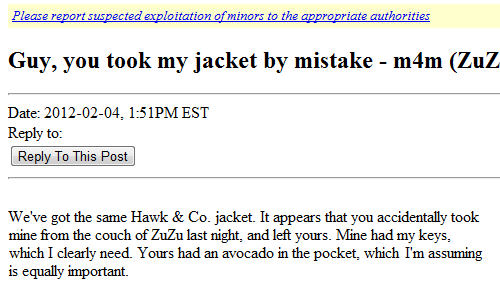 By Mistake: Please report suspected exploitation of minors to the appropriate authorities  Guy, you took my jacket by mistake - m4m (ZuZ  Date: 2012-02-04, 1:51PM EST  Reply to:  Reply To This Post   We've got the same Havk & Co. jacket. It appears that you accidentally took  mine from the couch of ZuZu last night, and left yours. Mine had my keys,  which I clearly need. Yours had an avocado in the pocket, which Im assuming  is equally important.