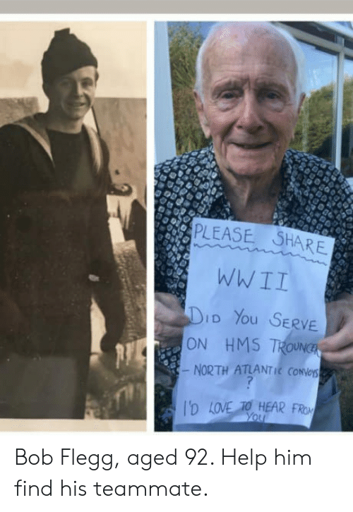 Love, Help, and Wwii: PLEASE SHARE  WWII  D You SERVE  NORTH ATLANTIC CONNes  D LOVE TO HEAR FROM  ON HMS7 Bob Flegg, aged 92. Help him find his teammate.