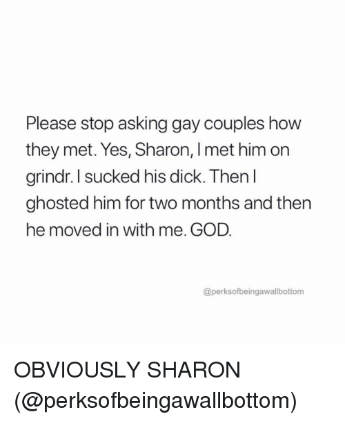 God, Dick, and Grindr: Please stop asking gay couples how  they met. Yes, Sharon, I met him on  rindr,I sucked his dick. Then l  ghosted him for two months and then  he moved in with me. GOD  @perksofbeingawallbottom OBVIOUSLY SHARON (@perksofbeingawallbottom)