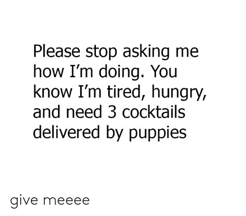 Dank, Hungry, and Puppies: Please stop asking me  how I'm doing. You  know I'm tired, hungry,  and need 3 cocktails  delivered by puppies give meeee