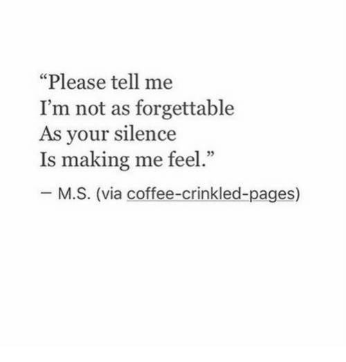 "Forgettable: ""Please tell me  I'm not as forgettable  As vour silence  Is making me feel.""  05  M.S. (via coffee-crinkled-pages)"