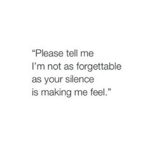 "Silence Is: ""Please tell me  I'm not as forgettable  as your silence  is making me feel."""