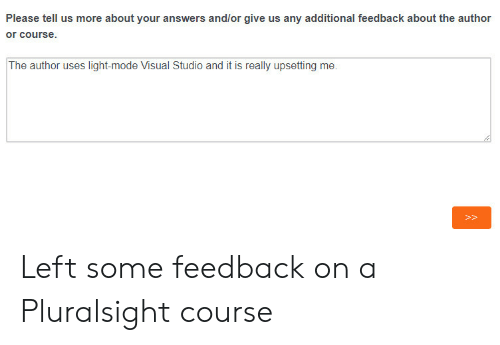 visual studio: Please tell us more about your answers and/or give us any additional feedback about the author  The author uses light-mode Visual Studio and it is really upsetting me  P> Left some feedback on a Pluralsight course