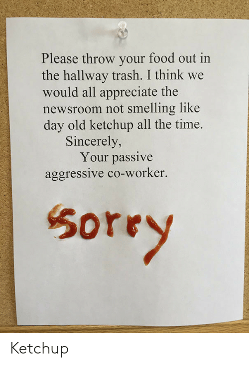 Passive Aggressive: Please throw your food out in  the hallway trash. I think we  would all appreciate the  newsroom not smelling like  day old ketchup all the time.  Sincerely,  Your passive  aggressive co-worker.  50rry Ketchup