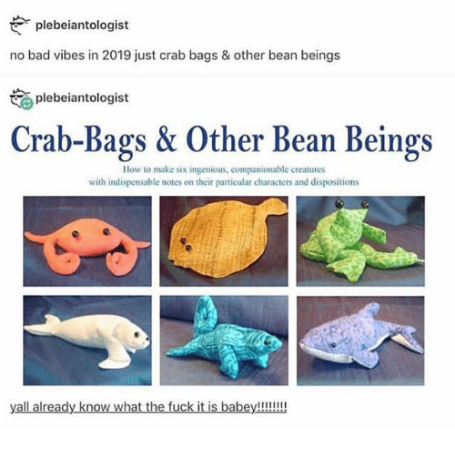 Bad, Fuck, and How To: plebeiantologist  no bad vibes in 2019 just crab bags & other bean beings  plebeiantologist  Crab-Bags & Other Bean Beings  How to make six ingenious, companionable creatures  with indispensable notes on their particular characters and dispositions  yall already know what the fuck it is babey!!!!!!
