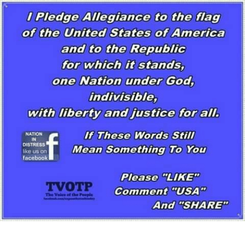 """allegiance: Pledge Allegiance to the flag  of the United States of America  and to the Republic  for which it stands,  one Nation under God,  indivisible,  with liberty and justice for alI  If These Words Still  NATION  IN  DISTRESS  ike us on  facebook  Mean Something To You  Please LIKE  Comment """"USA""""  TVOTP  The Voles el the People  And """"SHARE"""""""