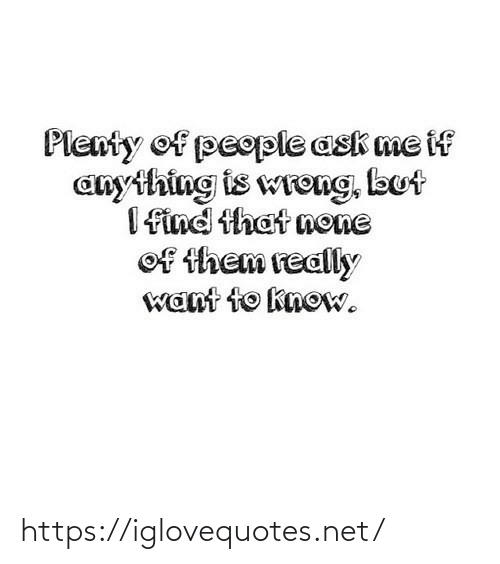 Plenty: Plenty of people ask me if  anything is wreng, but  I find that none  of them really  want to know. https://iglovequotes.net/