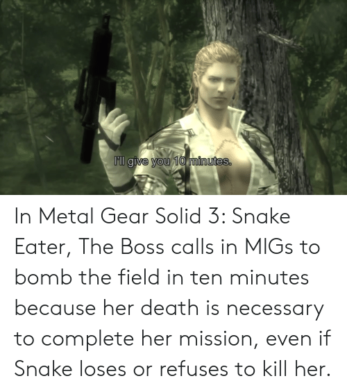 Death, Snake, and Metal Gear: Pll give you 10 minutes. In Metal Gear Solid 3: Snake Eater, The Boss calls in MIGs to bomb the field in ten minutes because her death is necessary to complete her mission, even if Snake loses or refuses to kill her.
