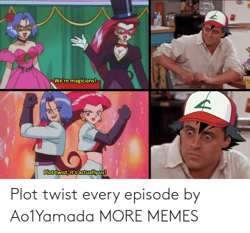 episode: Plot twist every episode by Ao1Yamada MORE MEMES