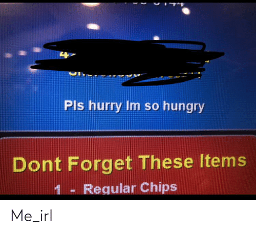 So Hungry: Pls hurry Im so hungry  Dont Forget These Items  1- Regular Chips Me_irl