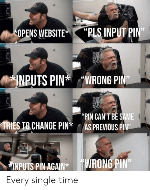 "Input: ""PLS INPUT PIN""  OPENS WEBSITE  INPUTS PINWRONG PIN  ""PIN CAN'T BE SAME  AS PREVIOUS PIN""  TRIES TO CHANGE PIN*  INPUTS PIN AGAIN*WRONG PIN""  COunty  ""duno Every single time"