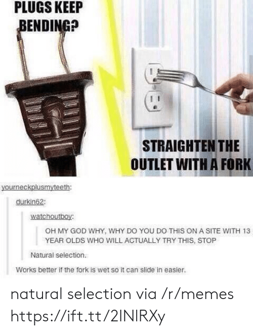 God, Memes, and Oh My God: PLUGS  KEEIP  ENDING?  STRAIGHTEN THE  OUTLET WITH A FORK  durkin62  watchoutboy:  OH MY GOD WHY, WHY DO YOU DO THIS ON A SITE WITH 13  YEAR OLDS WHO WILL ACTUALLY TRY THIS, STOP  Natural selection.  Works better if the fork is wet so it can slide in easier. natural selection via /r/memes https://ift.tt/2INlRXy