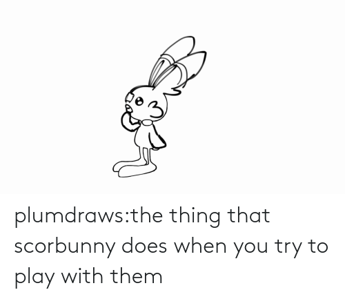 play: plumdraws:the thing that scorbunny does when you try to play with them