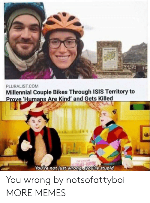 ISIS: PLURALIST.COM  Millennial Couple Bikes Through ISIS Territory to  Prove Humans Are Kind' and Gets Killed  AA  ASAKE-INATOR  You're not justwrong,you're stupid You wrong by notsofattyboi MORE MEMES