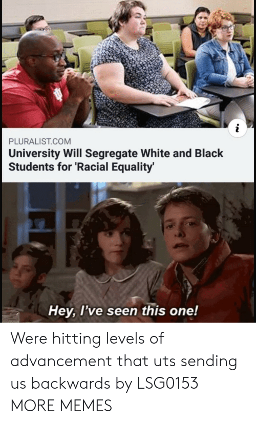 Dank, Memes, and Target: PLURALIST.COM  University Will Segregate White and Black  Students for 'Racial Equality  Hey, l've seen this one! Were hitting levels of advancement that uts sending us backwards by LSG0153 MORE MEMES