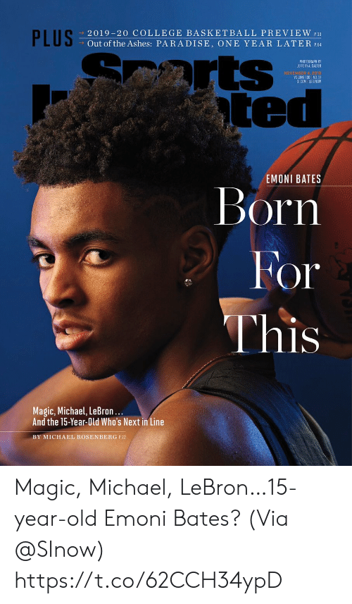 One Year: PLUS  2019-20 COLLEGE BASKETBALL PREVIEW 30  Out of the Ashes: PARADISE, ONE YEAR LATER P.64  arts  ted  PHOTOGRAPH BY  JEFFERY A. SALTER  NOVEMBER 4, 2018  VOLUME 130 NO. 31  SICOM @SINOW  EMONI BATES  Born  For  This  Magic, Michael, LeBron...  And the 15-Year-Old Who's Next in Line  BY MICHAEL ROSENBERG P.22 Magic, Michael, LeBron…15-year-old Emoni Bates?  (Via @SInow) https://t.co/62CCH34ypD