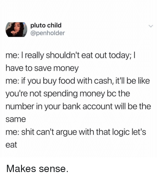 Arguing, Be Like, and Food: pluto child  @penholder  me: I really shouldn't eat out today; I  have to save money  me: if you buy food with cash, it'll be like  you're not spending money bc the  number in your bank account will be the  same  me: shit can't argue with that logic let's  eat Makes sense.