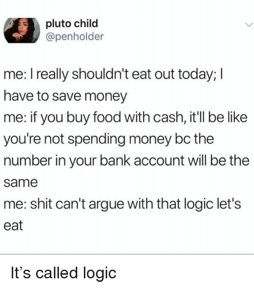 Arguing, Be Like, and Food: pluto child  @penholder  me: I really shouldn't eat out today; I  have to save money  me: if you buy food with cash, it'll be like  you're not spending money bc the  number in your bank account will be the  same  me: shit can't argue with that logic let's  eat It's called logic