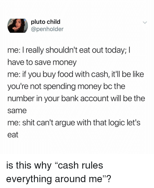 """Arguing, Be Like, and Food: pluto child  @penholder  me: I really shouldn't eat out today; I  have to save money  me: if you buy food with cash, it'll be like  you're not spending money bc the  number in your bank account will be the  same  me: shit can't argue with that logic let's  eat is this why """"cash rules everything around me""""?"""
