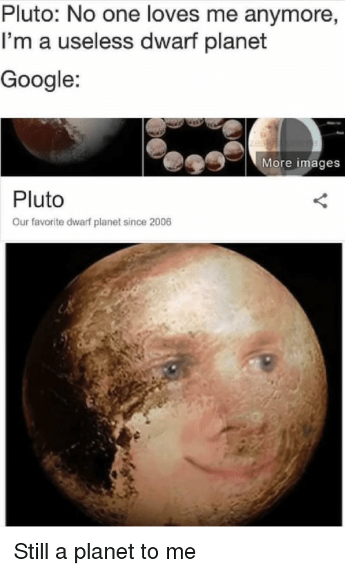 dwarf: Pluto: No one loves me anymore  I'm a useless dwarf planet  Google:  More images  Pluto  Our favorite dwarf planet since 2006 Still a planet to me