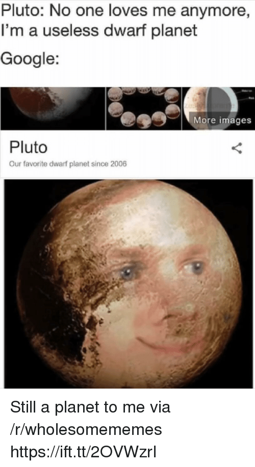 dwarf: Pluto: No one loves me anymore  I'm a useless dwarf planet  Google:  More images  Pluto  Our favorite dwarf planet since 2006 Still a planet to me via /r/wholesomememes https://ift.tt/2OVWzrI