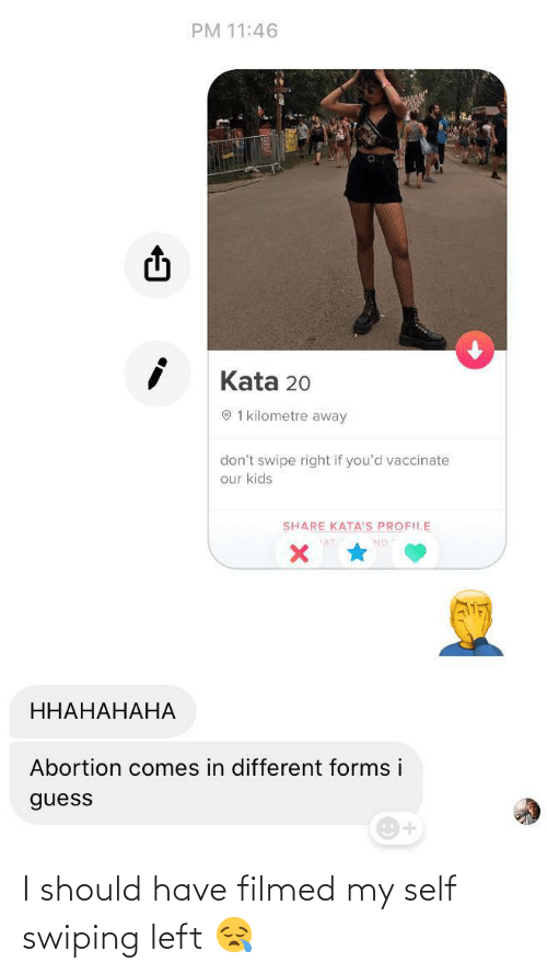 kata: PM 11:46  Kata 20  O 1 kilometre away  don't swipe right if you'd vaccinate  our kids  SHARE KATA'S PROFILE  ННАНАНАНА  Abortion comes in different forms i  guess I should have filmed my self swiping left 😪
